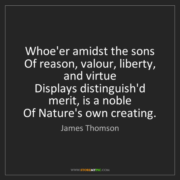 James Thomson: Whoe'er amidst the sons   Of reason, valour, liberty,...