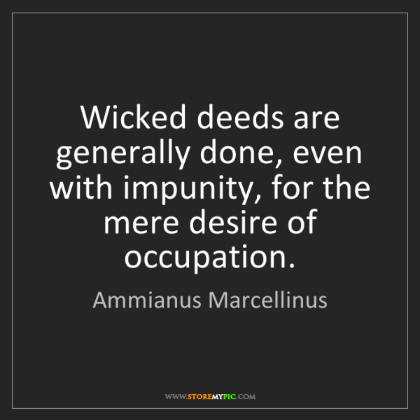 Ammianus Marcellinus: Wicked deeds are generally done, even with impunity,...