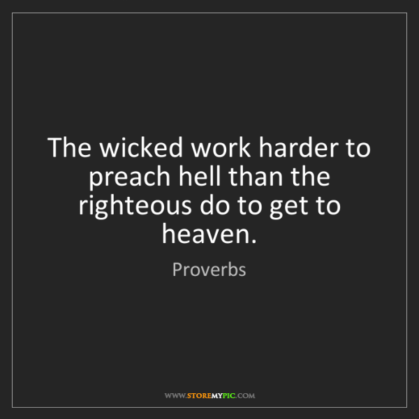 Proverbs: The wicked work harder to preach hell than the righteous...