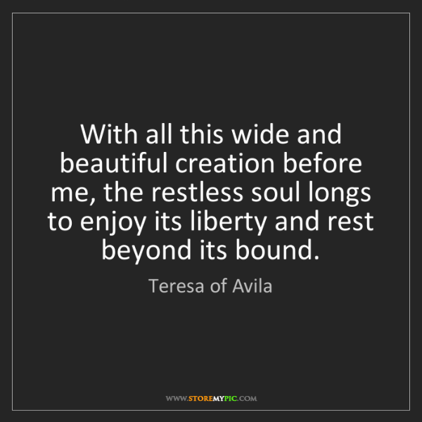 Teresa of Avila: With all this wide and beautiful creation before me,...
