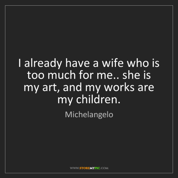 Michelangelo: I already have a wife who is too much for me.. she is...