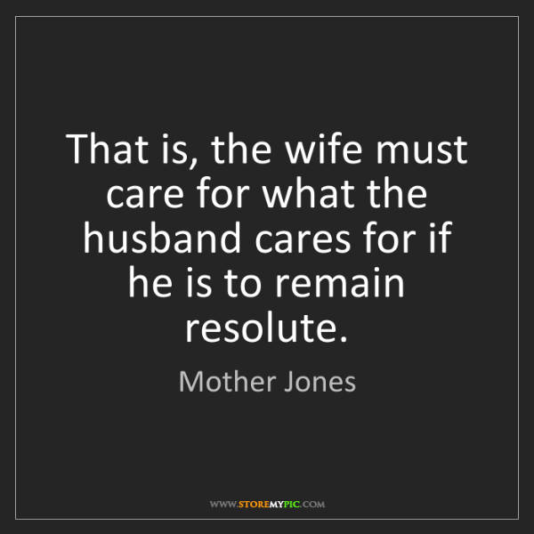 Mother Jones: That is, the wife must care for what the husband cares...