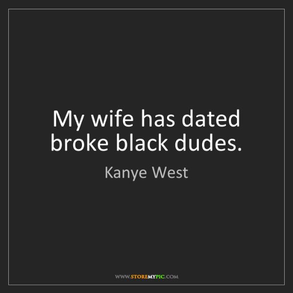 Kanye West: My wife has dated broke black dudes.