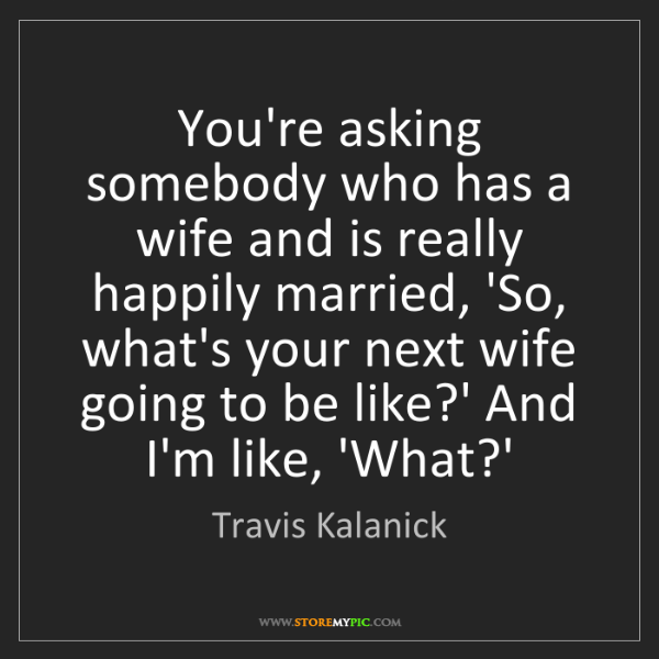 Travis Kalanick: You're asking somebody who has a wife and is really happily...