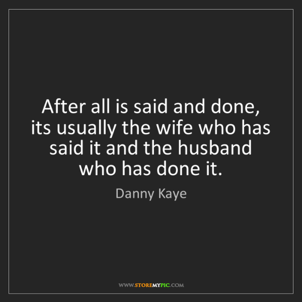 Danny Kaye: After all is said and done, its usually the wife who...