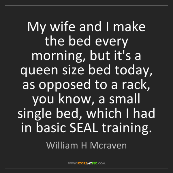 William H Mcraven: My wife and I make the bed every morning, but it's a...