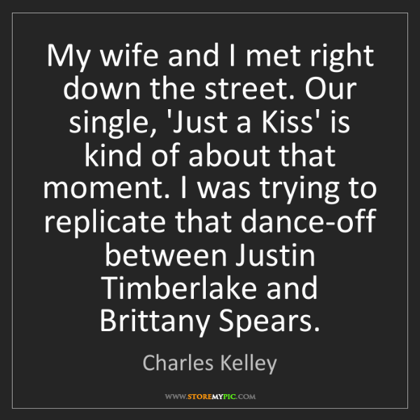 Charles Kelley: My wife and I met right down the street. Our single,...