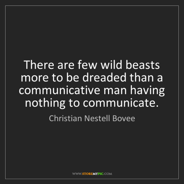 Christian Nestell Bovee: There are few wild beasts more to be dreaded than a communicative...