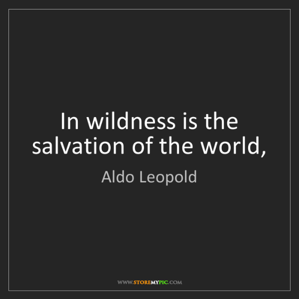 Aldo Leopold: In wildness is the salvation of the world,