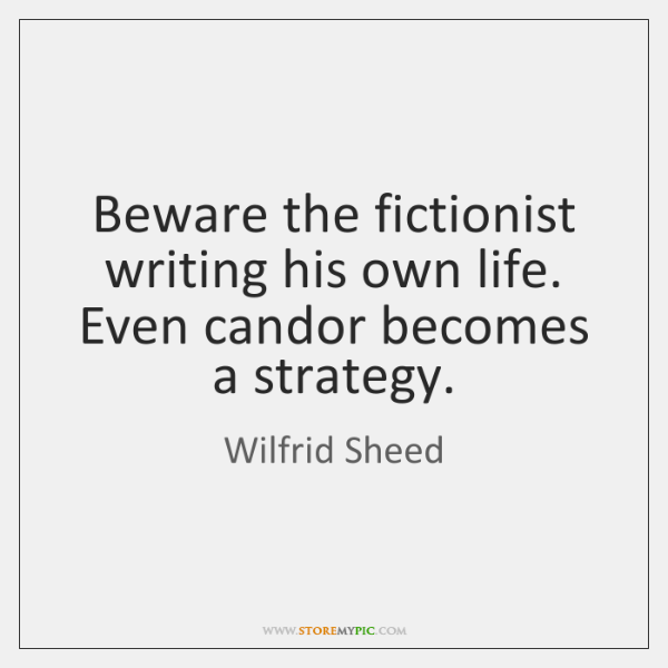 Beware the fictionist writing his own life. Even candor becomes a strategy.