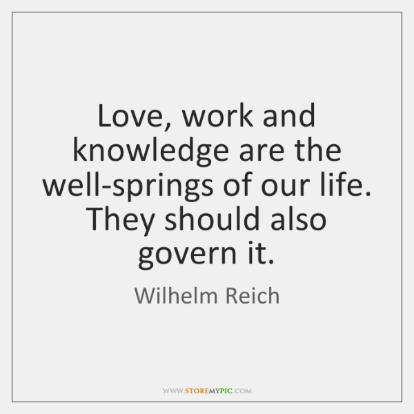 Love, work and knowledge are the well-springs of our life. They should ...