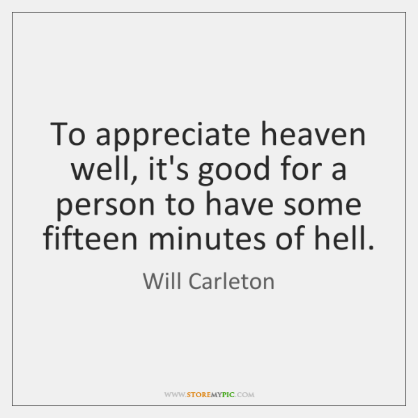 To appreciate heaven well, it's good for a person to have some ...