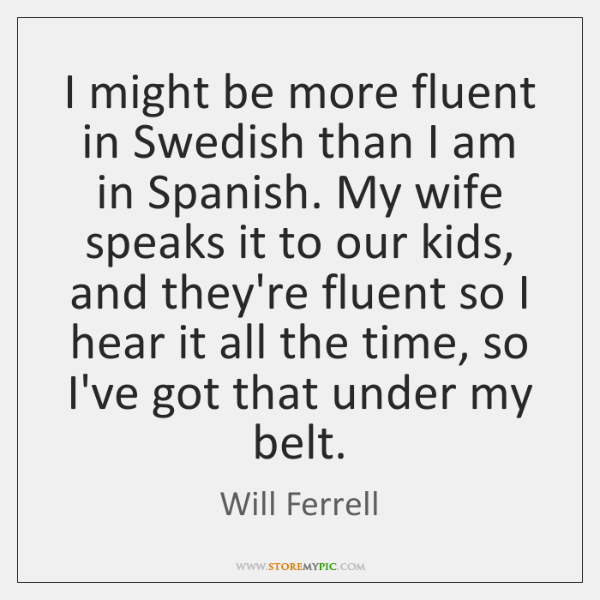 I might be more fluent in Swedish than I am in Spanish. ...