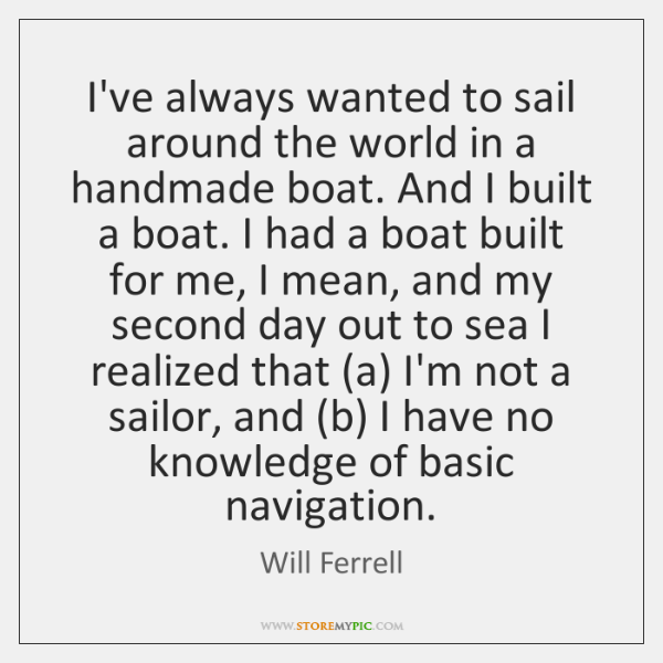 I've always wanted to sail around the world in a handmade boat. ...