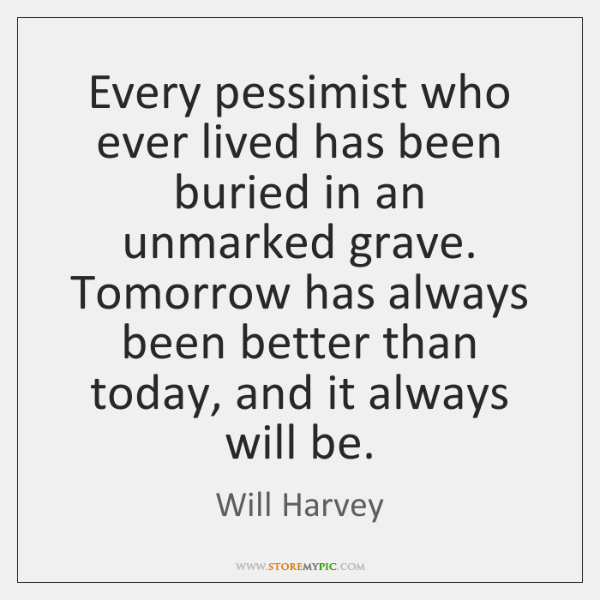 Every pessimist who ever lived has been buried in an unmarked grave. ...