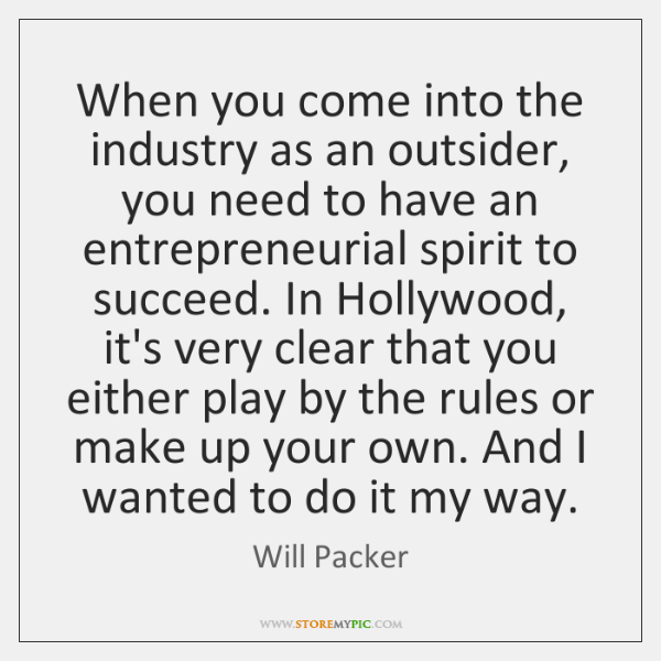 When you come into the industry as an outsider, you need to ...