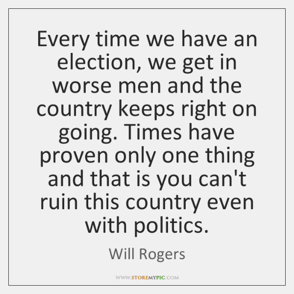 Every time we have an election, we get in worse men and ...