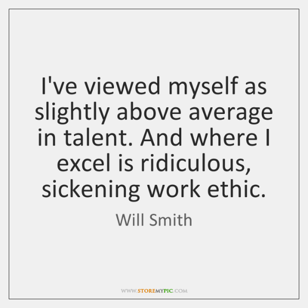 I've viewed myself as slightly above average in talent. And where I ...