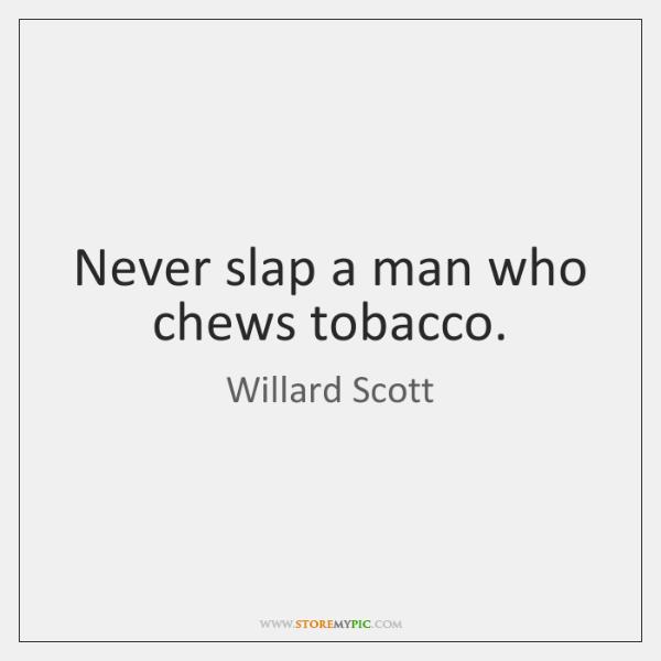 Never slap a man who chews tobacco.