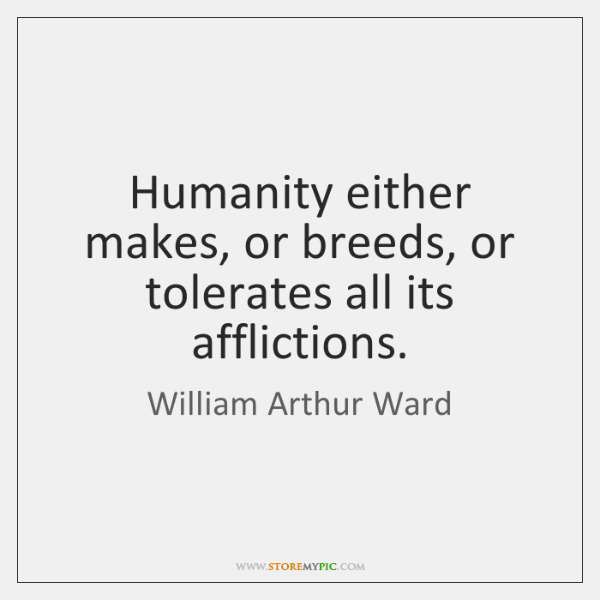 Humanity either makes, or breeds, or tolerates all its afflictions.