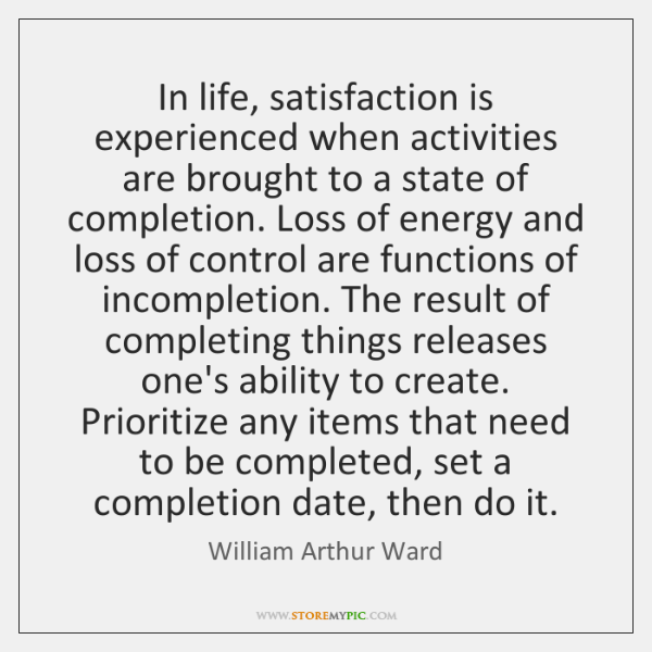 In life, satisfaction is experienced when activities are brought to a state ...