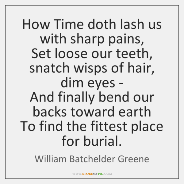 How Time doth lash us with sharp pains,  Set loose our teeth, ...
