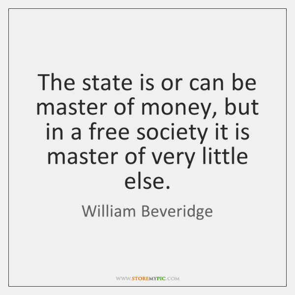 The state is or can be master of money, but in a ...