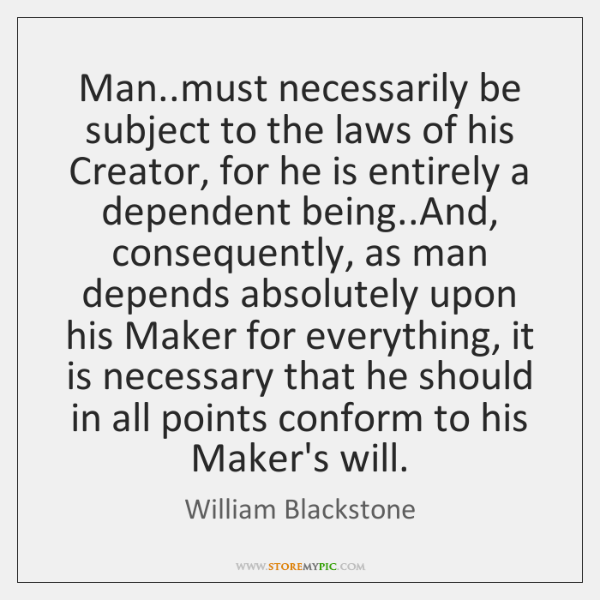 Man..must necessarily be subject to the laws of his Creator, for ...