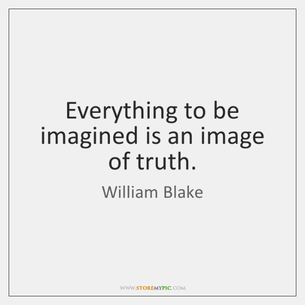 Everything to be imagined is an image of truth.