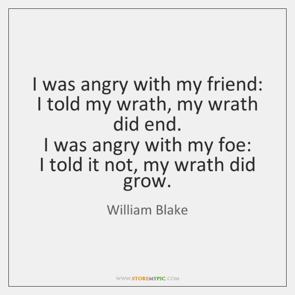 I was angry with my friend:   I told my wrath, my wrath ...