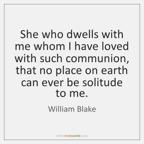 She who dwells with me whom I have loved with such communion, ...