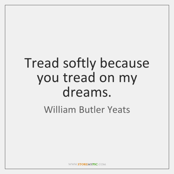Tread softly because you tread on my dreams.