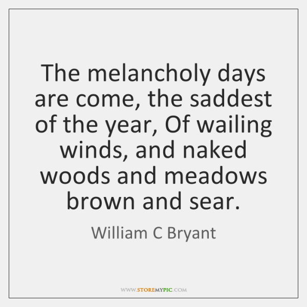 The melancholy days are come, the saddest of the year, Of wailing ...