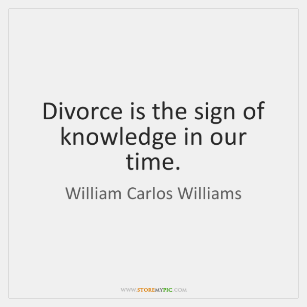 Divorce is the sign of knowledge in our time.