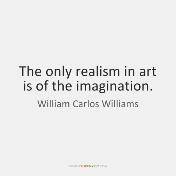 The only realism in art is of the imagination.