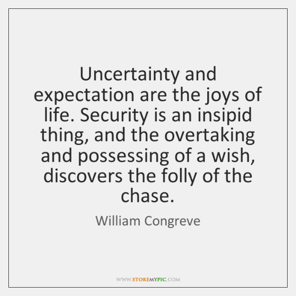Uncertainty and expectation are the joys of life. Security is an insipid ...