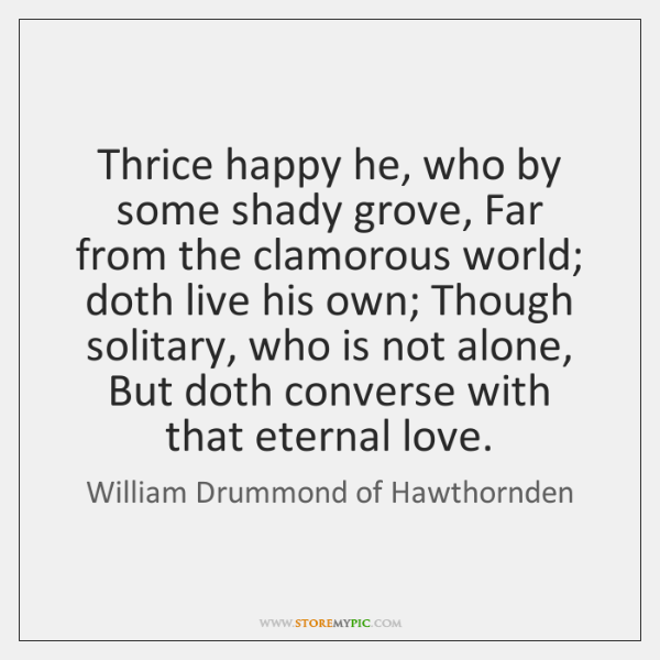 Thrice happy he, who by some shady grove, Far from the clamorous ...