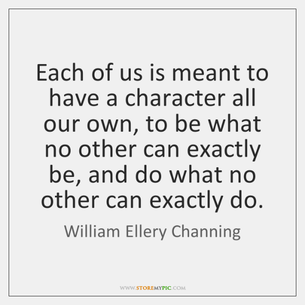 Each of us is meant to have a character all our own, ...