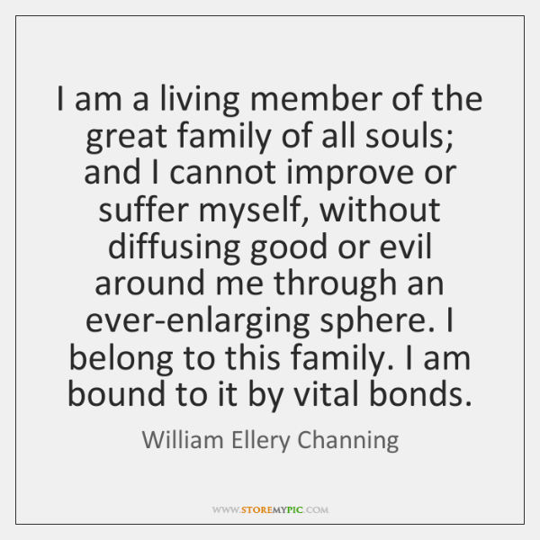 I am a living member of the great family of all souls; ...