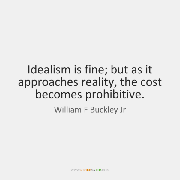 Idealism is fine; but as it approaches reality, the cost becomes prohibitive.