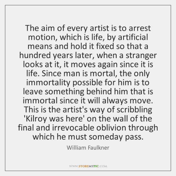 The aim of every artist is to arrest motion, which is life, ...