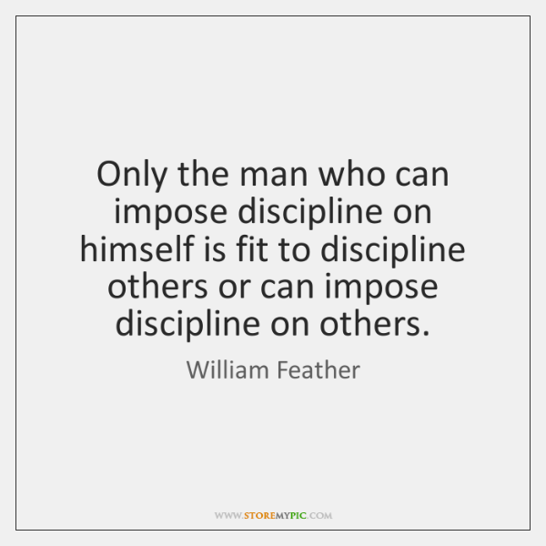 Only the man who can impose discipline on himself is fit to ...