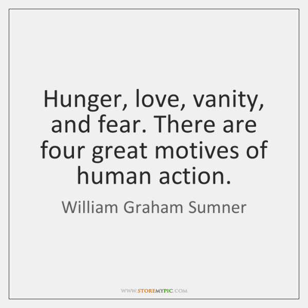Hunger, love, vanity, and fear. There are four great motives of human ...
