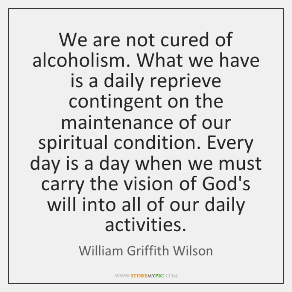 We are not cured of alcoholism. What we have is a daily ...