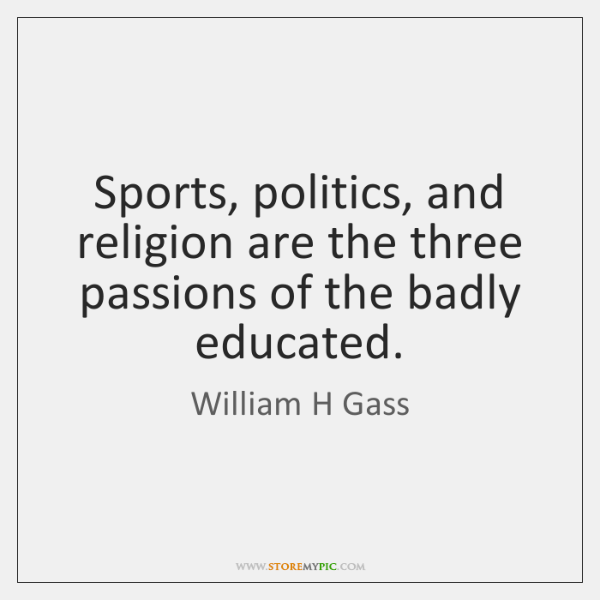 Sports, politics, and religion are the three passions of the badly educated.