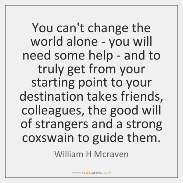 You can't change the world alone - you will need some help ...