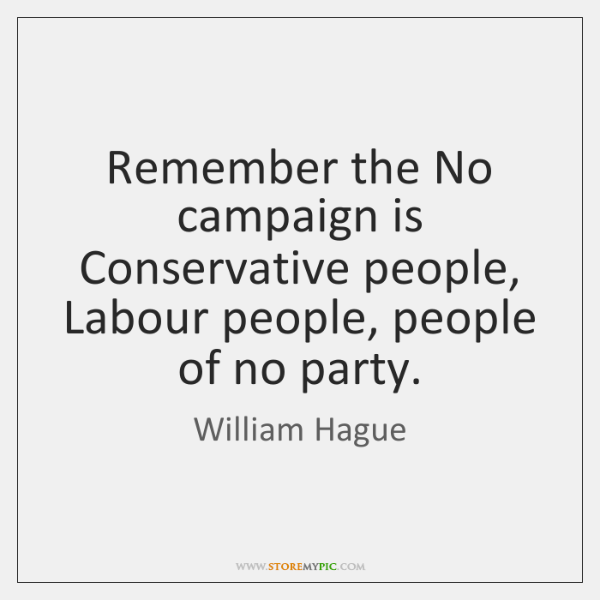 Remember the No campaign is Conservative people, Labour people, people of no ...