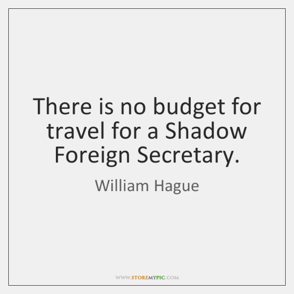 There is no budget for travel for a Shadow Foreign Secretary.