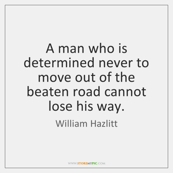 A man who is determined never to move out of the beaten ...