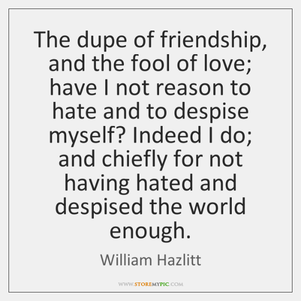 The dupe of friendship, and the fool of love; have I not ...